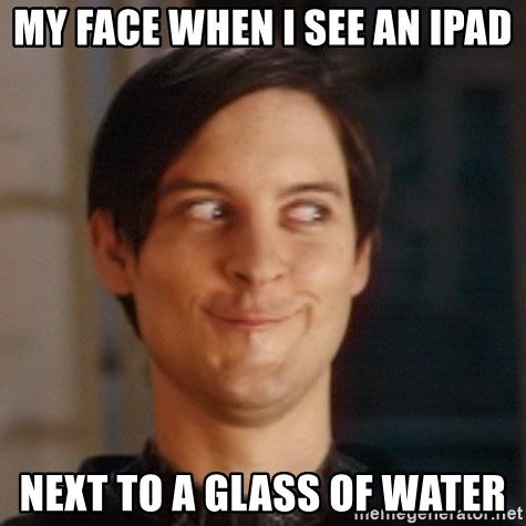 My Face When I See An Ipad Next To A Glass Of Water Peter