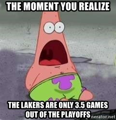 D Face Patrick - the moment you realize the lakers are only 3.5 games out of the playoffs