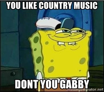 Spongebob Face - you like country music dont you gabby