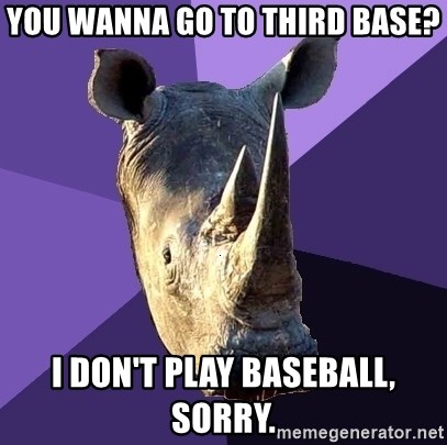 Sexually Oblivious Rhino - you wanna go to third base? i don't play baseball, sorry.