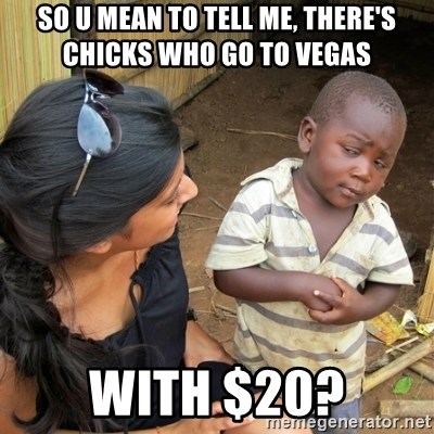 skeptical black kid - so u mean to tell me, there's chicks who go to vegas  with $20?