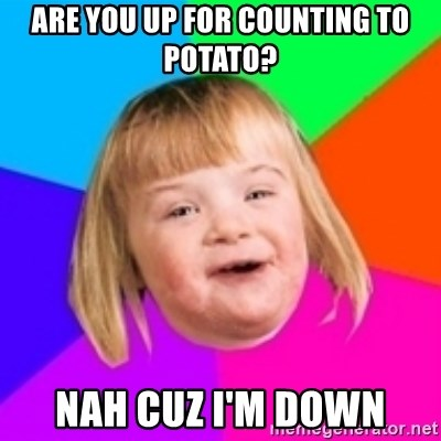 I can count to potato - are you up for counting to potato? nah cuz i'm down