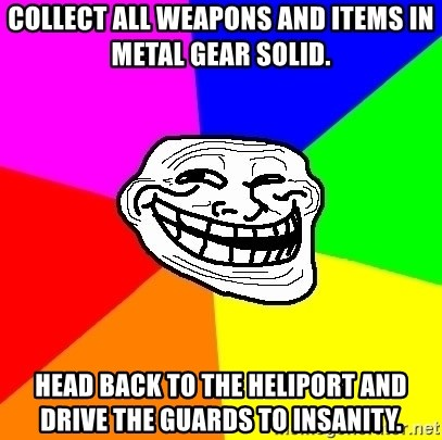 Trollface - collect all weapons and items in metal gear solid. head back to the heliport and drive the guards to insanity.