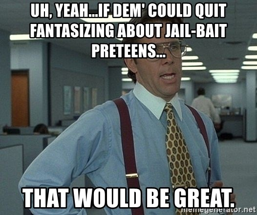 Office Space That Would Be Great - uh, yeah...if dem' could quit fantasizing about jail-bait preteens... that would be great.