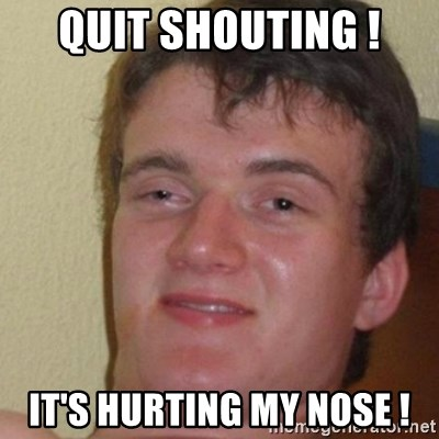 really high guy - quit shouting ! it's hurting my nose !