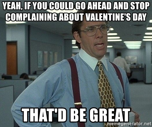 Bill Lumbergh - yeah, if you could go ahead and stop complaining about valentine's day That'd be great