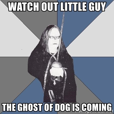 Black Metal Sword Kid - Watch out little guy  The ghost of dog Is coming