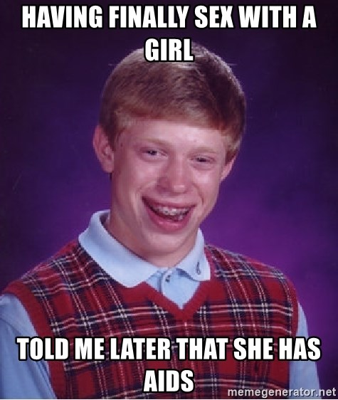Bad Luck Brian - Having finally sex with a girl told me later that she has aids