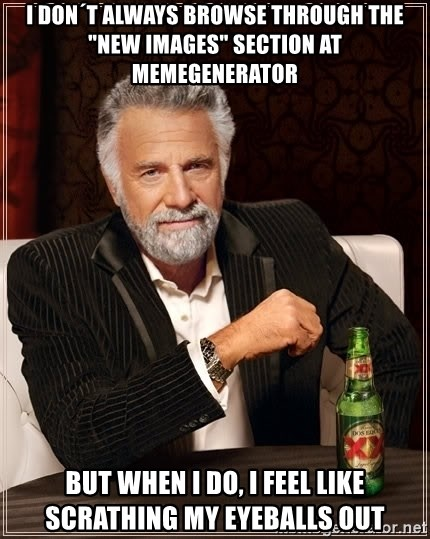 """The Most Interesting Man In The World - I DON´T ALWAYS BROWSE THROUGH THE """"NEW IMAGES"""" SECTION at memegenerator BUT WHEN I DO, I FEEL LIKE scrathing MY EYEBALLS OUT"""