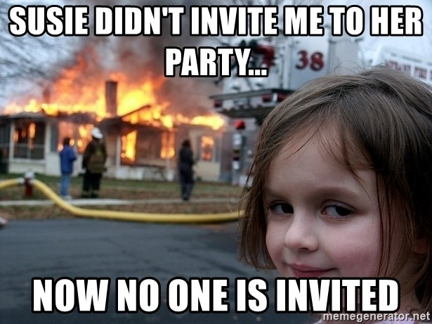 Disaster Girl - Susie didn't invite me to her party... now no one is invited