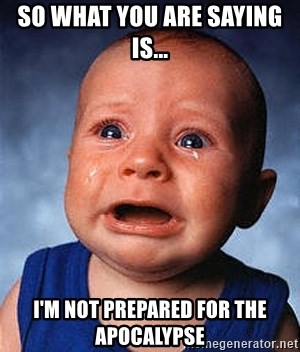 Crying Baby - so what you are saying is...  I'm not prepared for the APOCALYPSE