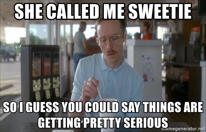 so i guess you could say things are getting pretty serious - she called me sweetie so i guess you could say things are getting pretty serious