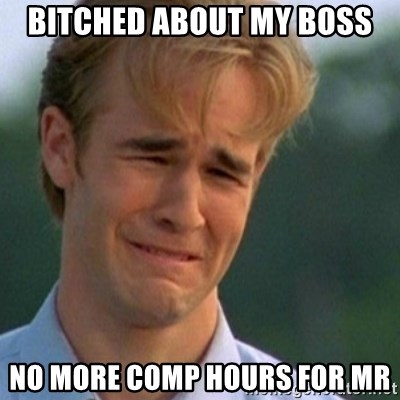 Crying Dawson - Bitched about my boss No More comp hours for mr