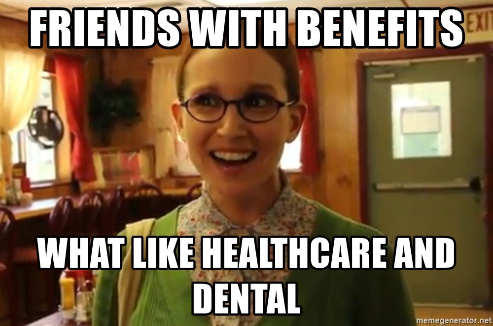 Sexually Oblivious Female - friends with BENEFITS  what like healthcare and DENTAL