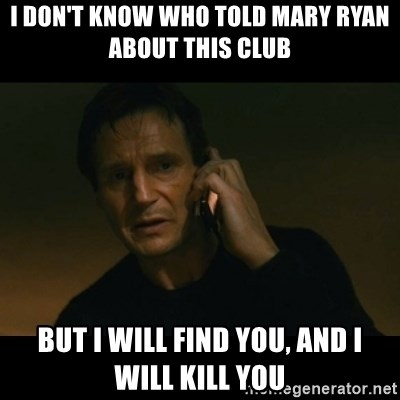 liam neeson taken - I don't know who told mary ryan about this club But i will find you, and i will kill you