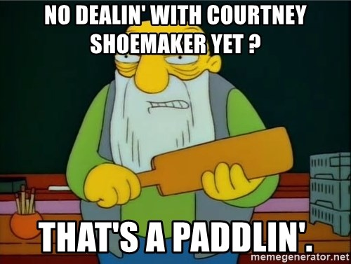 Thats a paddlin - no dealin' with courtney shoemaker yet ? that's a paddlin'.