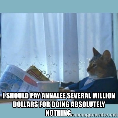 rich cat  - i should pay annalee several million dollars for doing absolutely nothing.