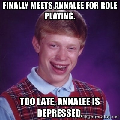 Bad Luck Brian - finally meets annalee for role playing. too late, annalee is depressed.