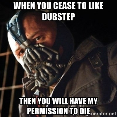 Only then you have my permission to die - When you cease to like dubstep then you will have my permission to die