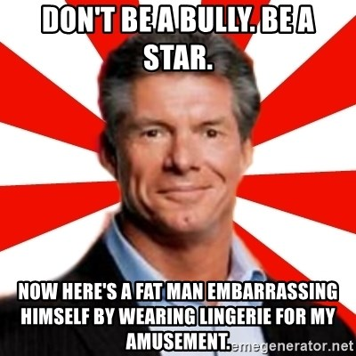 Vince McMahon Logic - don't be a bully. be a star. now here's a fat man EMBARRASSING himself by wearing lingerie for my amusement.