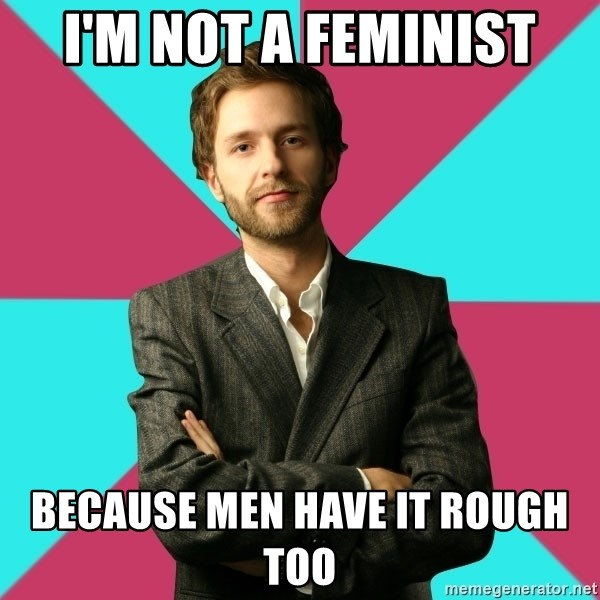 Privilege Denying Dude - i'm not a feminist because men have it rough too