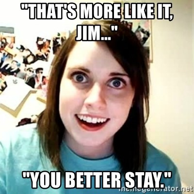 """Overly Attached Girlfriend 2 - """"that's more like it, jim..."""" """"you better stay."""""""