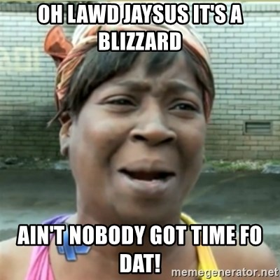 Ain't Nobody got time fo that - Oh lawd jaysus it's a blizzard Ain't nobody got time fo dat!