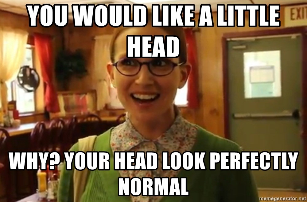 Sexually Oblivious Female - you would like a little head why? your head look perfectly normal