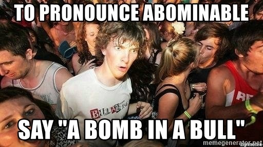 "-Sudden Clarity Clarence - to pronounce abominable say ""A bomb in a bull"""