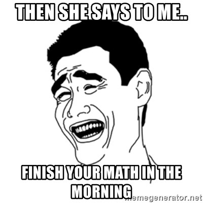 FU*CK THAT GUY - THEN SHE SAYS TO ME.. FINISH YOUR MATH IN THE MORNING