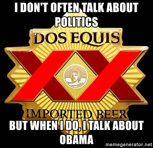 Dos Equis - I DON'T OFTEN TALK ABOUT POLITICS BUT when i do, i talk about obama