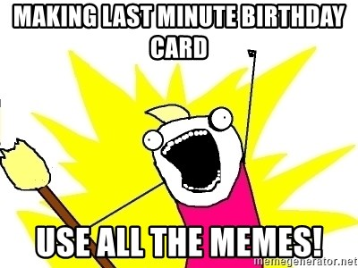 Making Last Minute Birthday Card Use All The Memes X All The