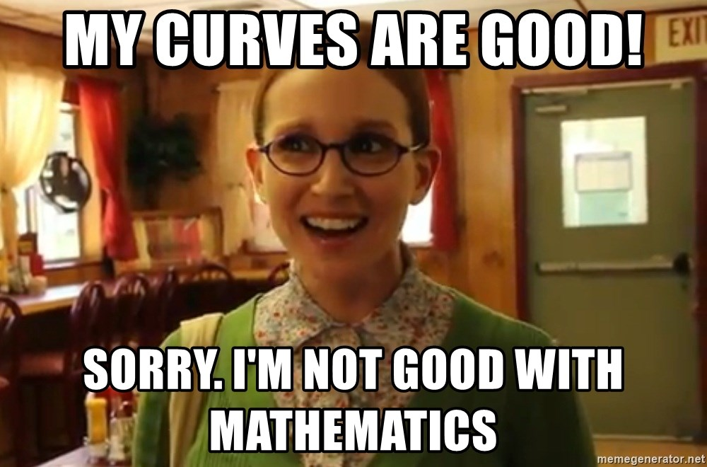 Sexually Oblivious Female - My Curves are good! sorry. i'm not good with MATHEMATICS