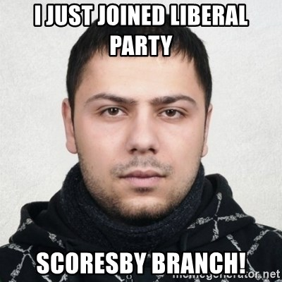 Serious Guy Markiz - I JUST JOINED LIBERAL PARTY SCORESBY BRANCH!
