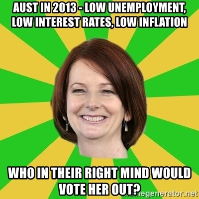 Julia Gillard - aust in 2013 - low unemployment, low interest rates, low inflation who in their right mind would vote her out?