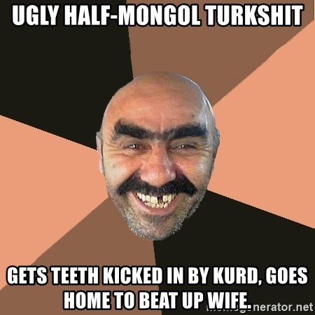 Provincial Man - ugly half-mongol turkshit gets teeth kicked in by kurd, goes home to beat up wife.