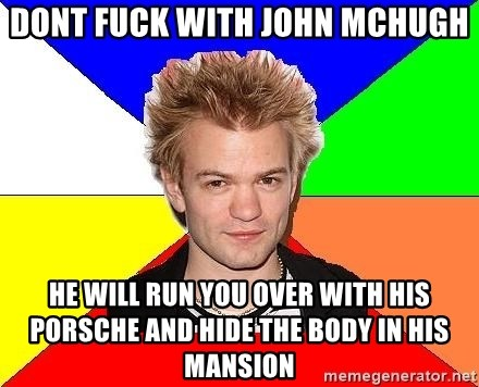 Pop-Punk Guy - DONT FUCK WITH JOHN MCHUGH He will run you over with his PORSCHE and hide the body in his mansion