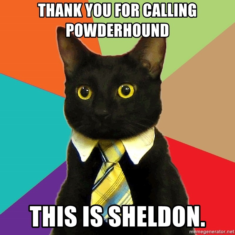 Business Cat - thank you for calling powderhound  this is sheldon.