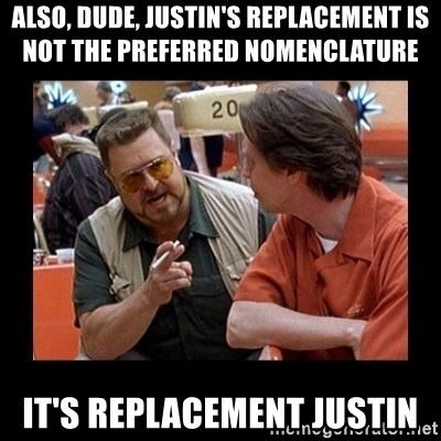 walter sobchak - Also, DUDE, Justin's replacement is not the preferred nomenclature  it's replacement justin
