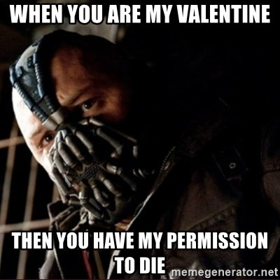 Bane Permission to Die - when you are my valentine then you have my permission to die