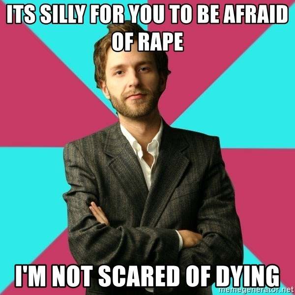 Privilege Denying Dude - its silly for you to be afraid of rape i'm not scared of dying