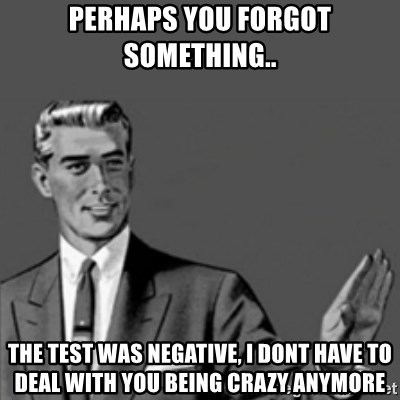 Correction Guy - perhaps you forgot something.. the test was negative, i dont have to deal with you being crazy anymore