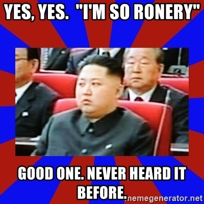 """kim jong un - Yes, yes.  """"I'm so ronery"""" Good one. never heard it before."""