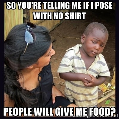 Skeptical third-world kid - SO you're telling me if i pose with no shirt People will give me food?