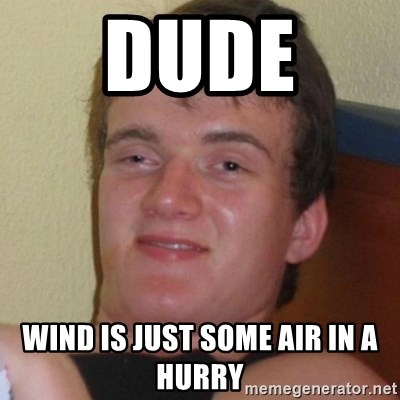 Really highguy - dude  wind is just some air in a hurry