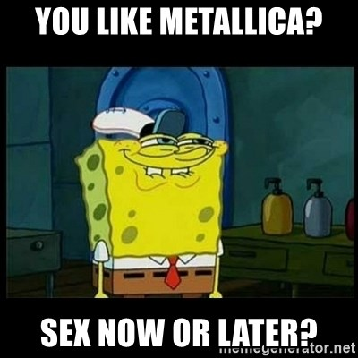 Don't you, Squidward? - you like metallica? sex noW or later?
