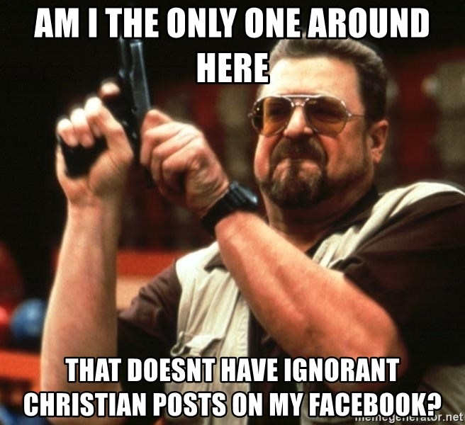 Big Lebowski - am i the only one around here that doesnt have ignorant christian posts on my facebook?