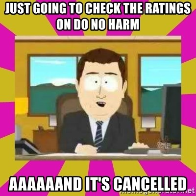 annd its gone - JUST GOING TO CHECK THE RATINGS ON DO NO HARM AAAAAAND IT'S CANCELLED