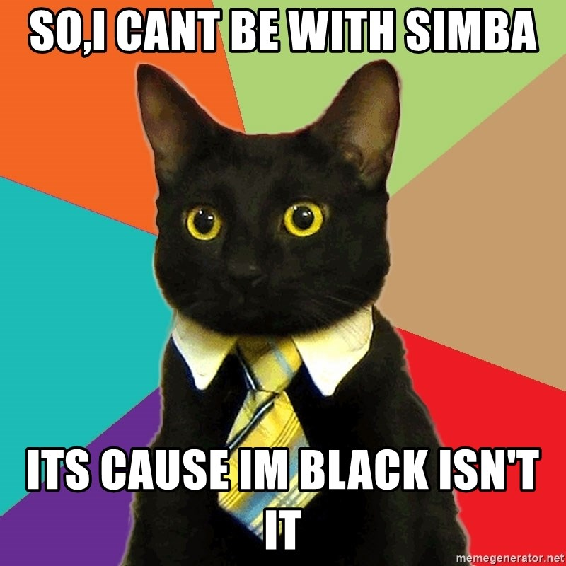 Business Cat - so,i cant be with simba its cause im black isn't it