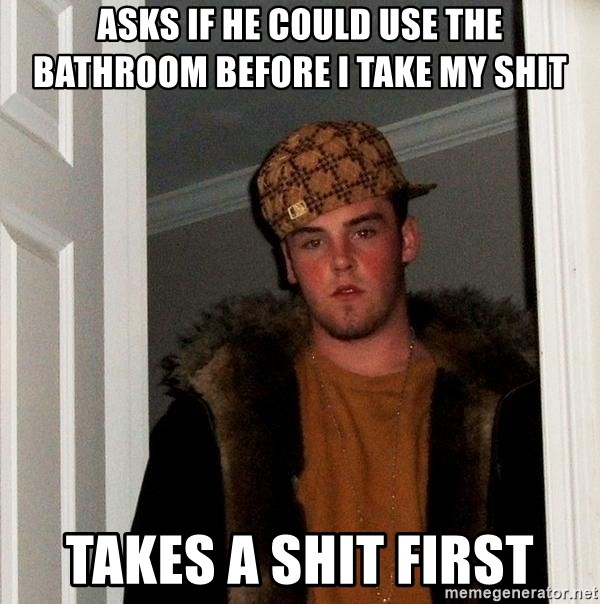 Scumbag Steve - Asks if he could use the bathroom before I take my shit Takes a shit first